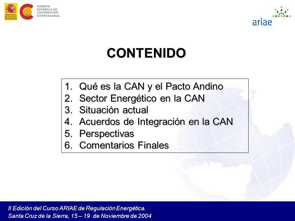 II Edición del Curso ARIAE de Regulación Energética. Santa Cruz de la Sierra, 15 – 19 de Noviembre de 2004 CONTENIDO 1.Qué es la CAN y el Pacto Andino