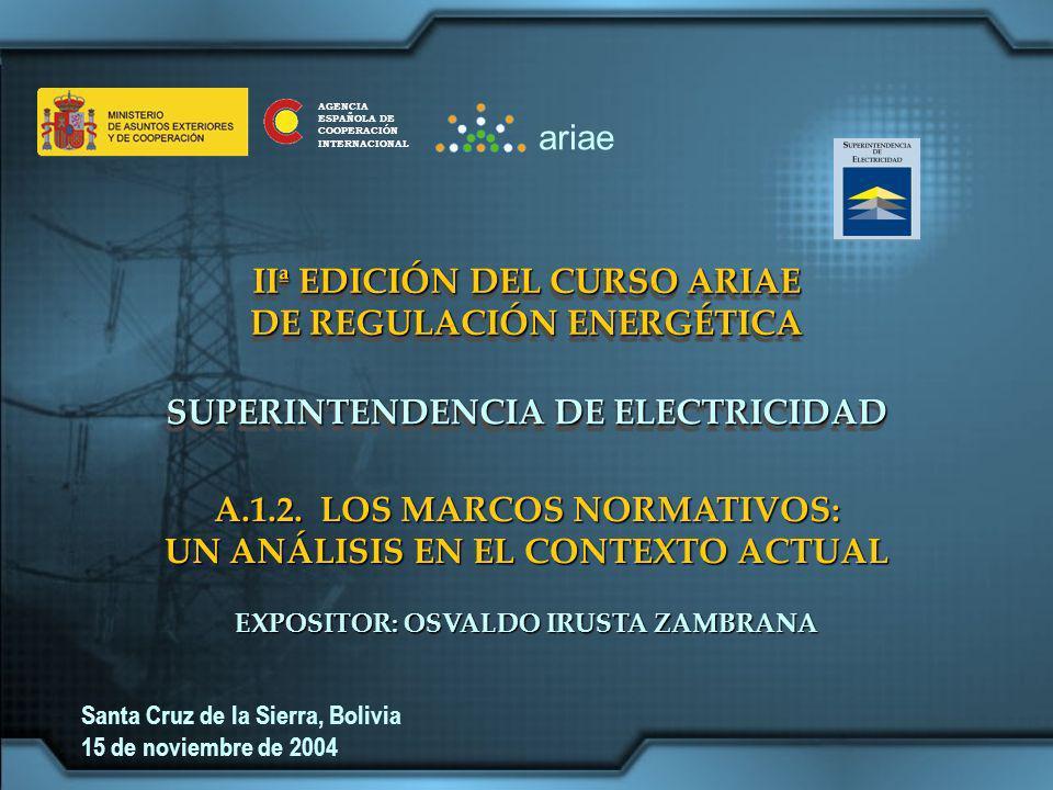 IIª EDICIÓN DEL CURSO ARIAE DE REGULACIÓN ENERGÉTICA IIª EDICIÓN DEL CURSO ARIAE DE REGULACIÓN ENERGÉTICA SUPERINTENDENCIA DE ELECTRICIDAD EXPOSITOR: OSVALDO IRUSTA ZAMBRANA Santa Cruz de la Sierra, Bolivia 15 de noviembre de 2004 A.1.2.