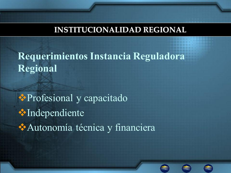 Requerimientos Instancia Reguladora Regional Profesional y capacitado Independiente Autonomía técnica y financiera INSTITUCIONALIDAD REGIONAL