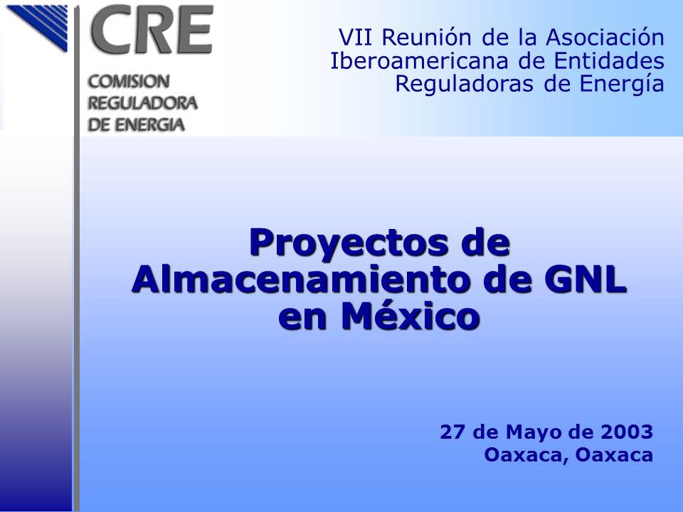 Proyectos de Almacenamiento de GNL en México 27 de Mayo de 2003 Oaxaca, Oaxaca VII Reunión de la Asociación Iberoamericana de Entidades Reguladoras de