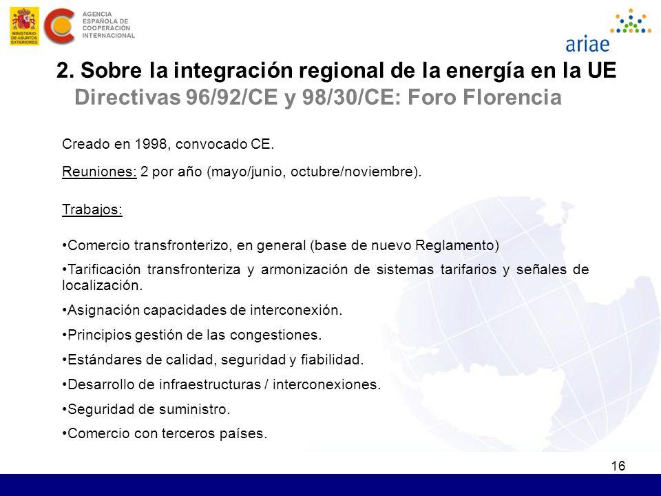16 2. Sobre la integración regional de la energía en la UE Directivas 96/92/CE y 98/30/CE: Foro Florencia Creado en 1998, convocado CE. Reuniones: 2 p