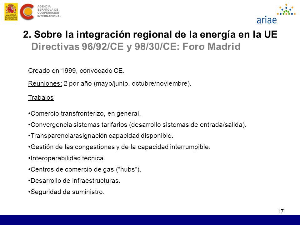 17 2. Sobre la integración regional de la energía en la UE Directivas 96/92/CE y 98/30/CE: Foro Madrid Creado en 1999, convocado CE. Reuniones: 2 por