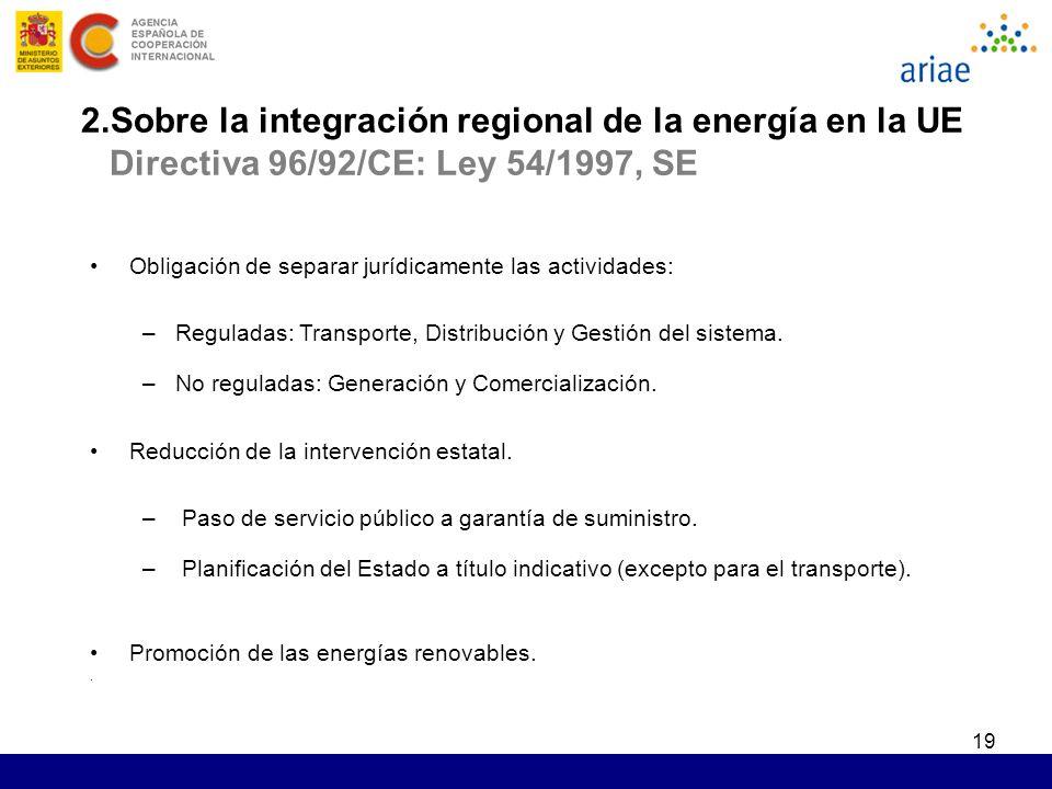 19 2.Sobre la integración regional de la energía en la UE Directiva 96/92/CE: Ley 54/1997, SE Obligación de separar jurídicamente las actividades: –Re