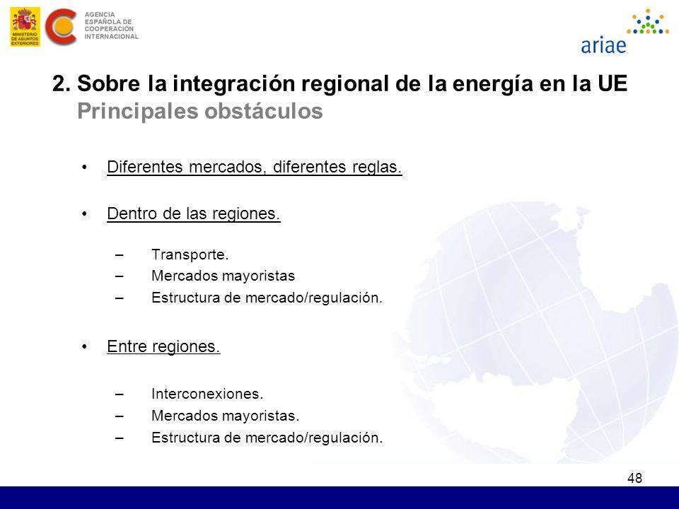 48 2. Sobre la integración regional de la energía en la UE Principales obstáculos Diferentes mercados, diferentes reglas. Dentro de las regiones. –Tra