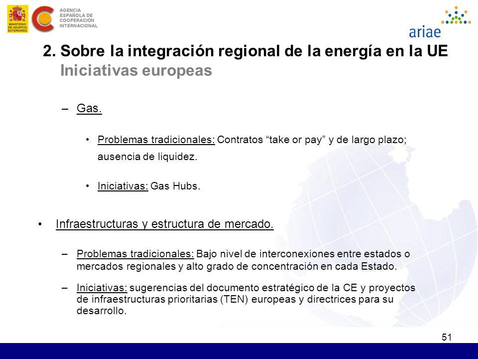 51 2. Sobre la integración regional de la energía en la UE Iniciativas europeas –Gas. Problemas tradicionales: Contratos take or pay y de largo plazo;
