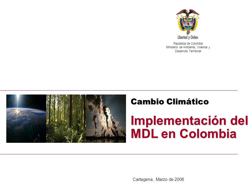 Implementación del MDL en Colombia Cambio Climático Implementación del MDL en Colombia República de Colombia Ministerio de Ambiente, Vivienda y Desarrollo Territorial Cartagena., Marzo de 2006