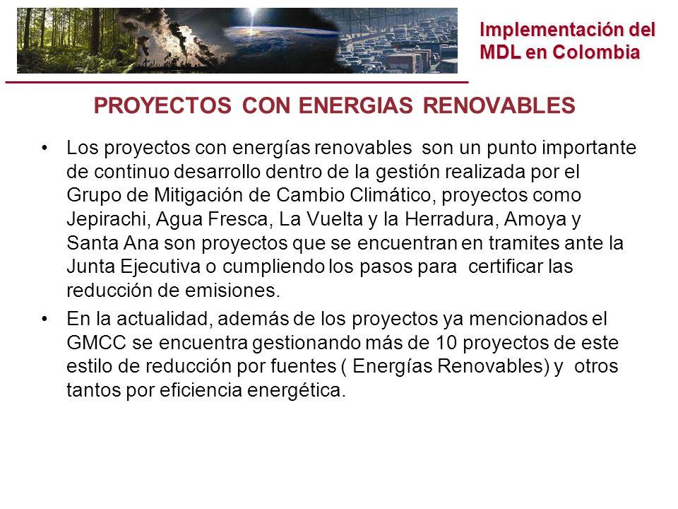 Implementación del MDL en Colombia PROYECTOS CON ENERGIAS RENOVABLES Los proyectos con energías renovables son un punto importante de continuo desarrollo dentro de la gestión realizada por el Grupo de Mitigación de Cambio Climático, proyectos como Jepirachi, Agua Fresca, La Vuelta y la Herradura, Amoya y Santa Ana son proyectos que se encuentran en tramites ante la Junta Ejecutiva o cumpliendo los pasos para certificar las reducción de emisiones.