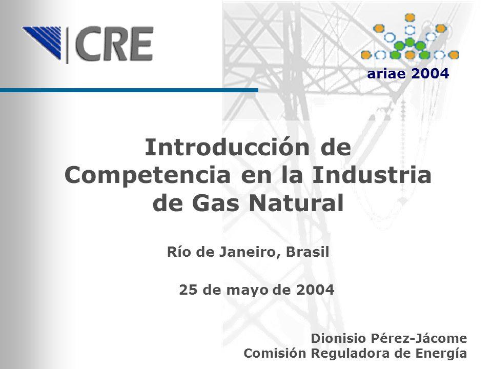 Introducción de Competencia en la Industria de Gas Natural Dionisio Pérez-Jácome Comisión Reguladora de Energía Río de Janeiro, Brasil 25 de mayo de 2004 ariae 2004