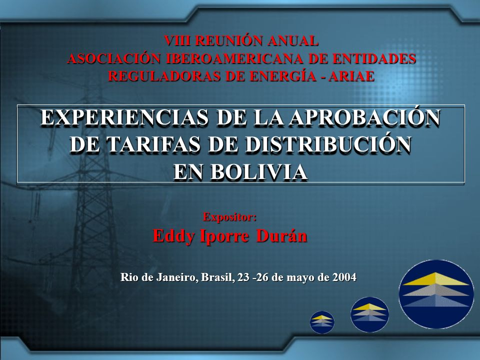 Rio de Janeiro, Brasil, 23 -26 de mayo de 2004 EXPERIENCIAS DE LA APROBACIÓN DE TARIFAS DE DISTRIBUCIÓN EN BOLIVIA EXPERIENCIAS DE LA APROBACIÓN DE TARIFAS DE DISTRIBUCIÓN EN BOLIVIA VIII REUNIÓN ANUAL ASOCIACIÓN IBEROAMERICANA DE ENTIDADES REGULADORAS DE ENERGÍA - ARIAE Expositor: Eddy Iporre Durán