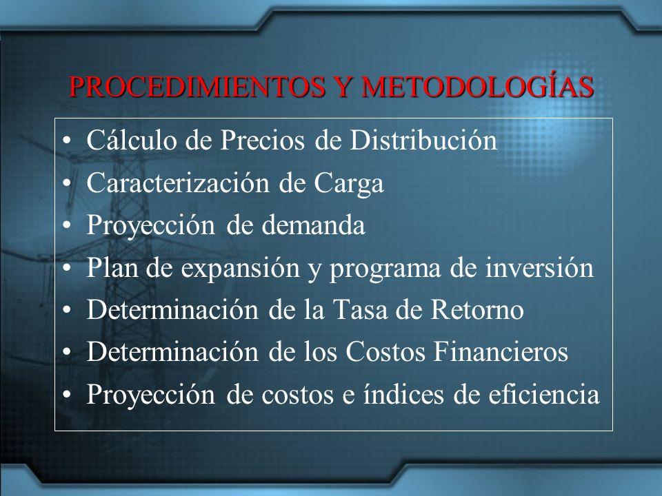 PROCEDIMIENTOS Y METODOLOGÍAS Cálculo de Precios de Distribución Caracterización de Carga Proyección de demanda Plan de expansión y programa de inversión Determinación de la Tasa de Retorno Determinación de los Costos Financieros Proyección de costos e índices de eficiencia