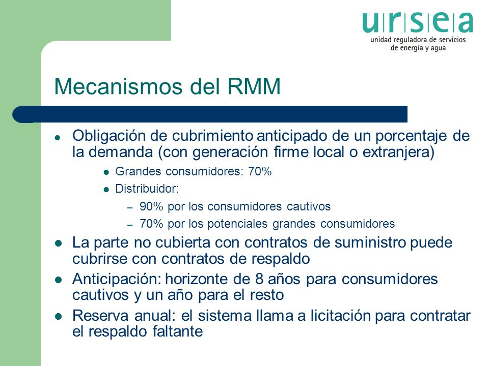 Mecanismos del RMM Obligación de cubrimiento anticipado de un porcentaje de la demanda (con generación firme local o extranjera) Grandes consumidores: