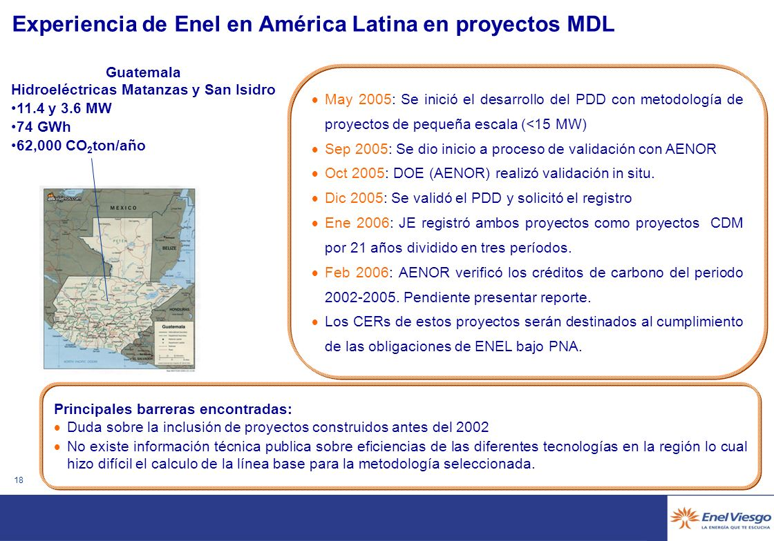 17 Experiencia de Enel en América Latina en proyectos MDL Principales barreras: Falta de procedimientos y metodologías aprobadas para el cálculo de la línea base, especialmente proyectos de mediana escala.