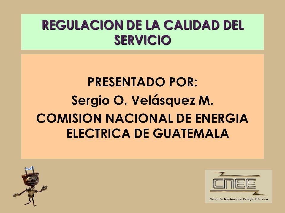 REGULACION DE LA CALIDAD DEL SERVICIO PRESENTADO POR: Sergio O. Velásquez M. COMISION NACIONAL DE ENERGIA ELECTRICA DE GUATEMALA
