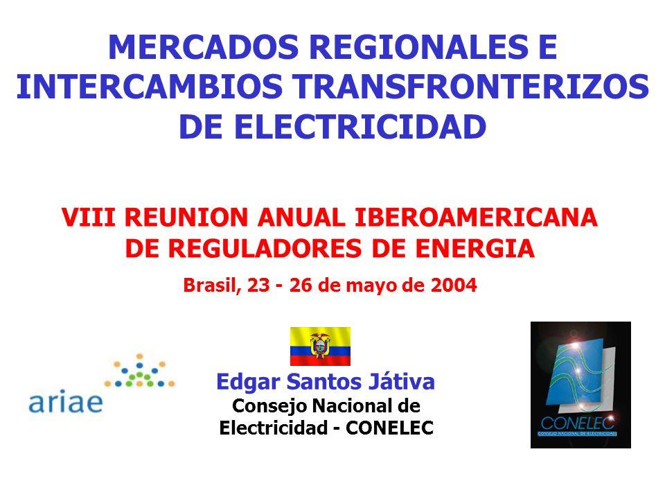 MERCADOS REGIONALES E INTERCAMBIOS TRANSFRONTERIZOS DE ELECTRICIDAD VIII REUNION ANUAL IBEROAMERICANA DE REGULADORES DE ENERGIA Brasil, 23 - 26 de mayo de 2004 Edgar Santos Játiva Consejo Nacional de Electricidad - CONELEC