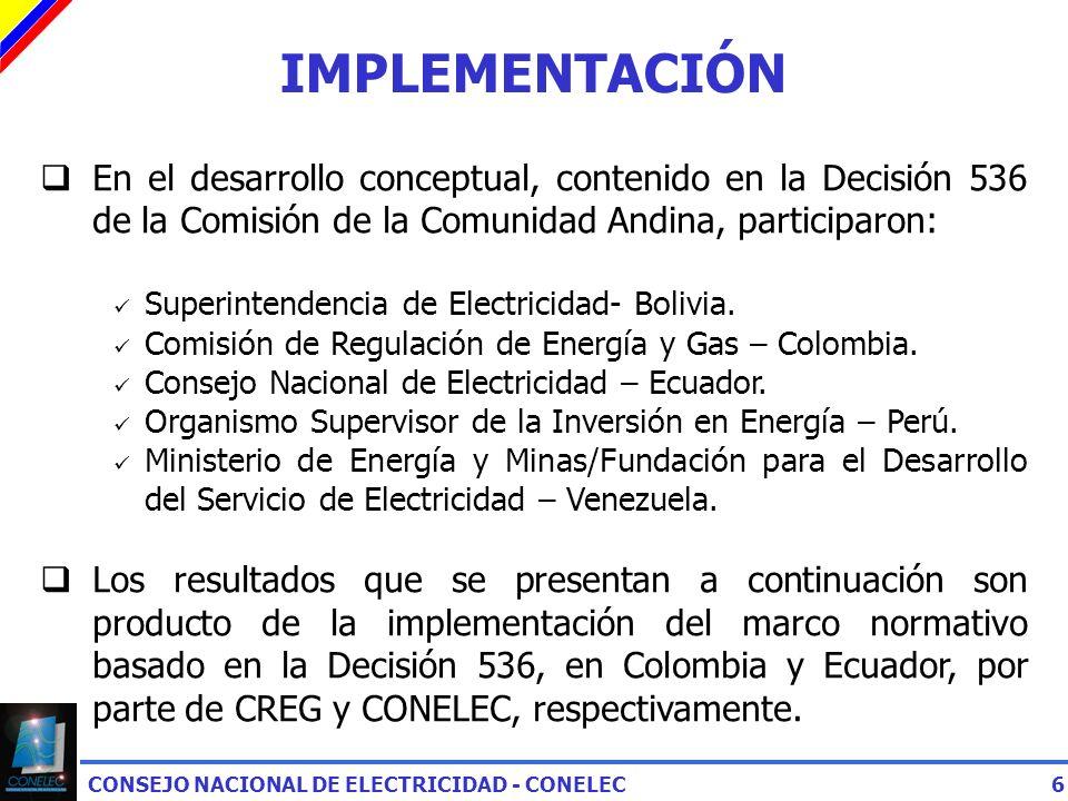 CONSEJO NACIONAL DE ELECTRICIDAD - CONELEC6 IMPLEMENTACIÓN En el desarrollo conceptual, contenido en la Decisión 536 de la Comisión de la Comunidad Andina, participaron: Superintendencia de Electricidad- Bolivia.
