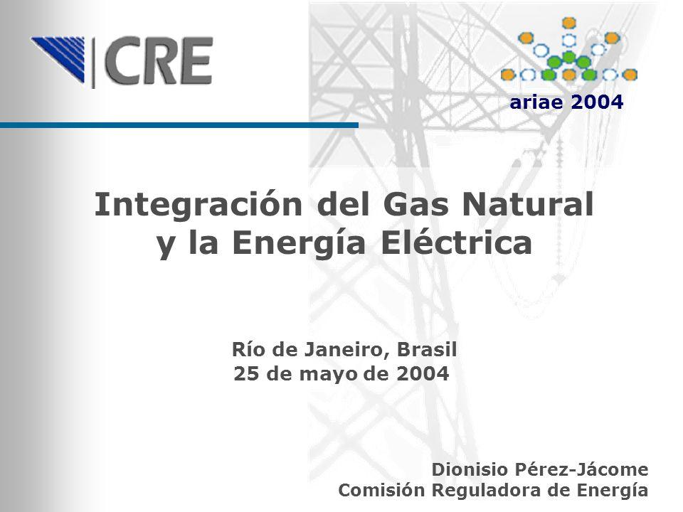 Integración del Gas Natural y la Energía Eléctrica Dionisio Pérez-Jácome Comisión Reguladora de Energía Río de Janeiro, Brasil 25 de mayo de 2004 aria