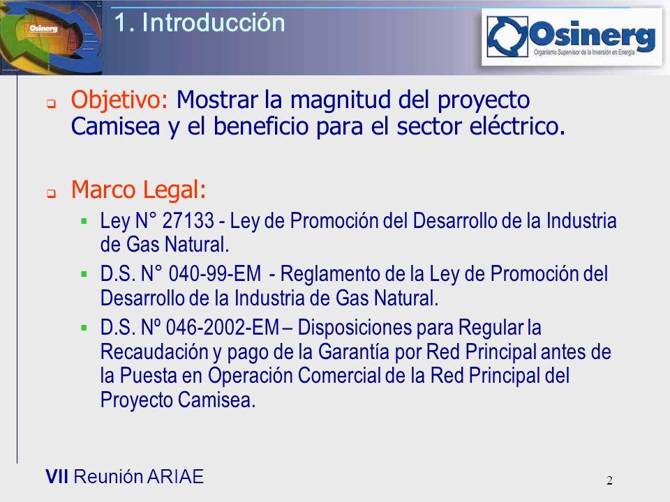 VII Reunión ARIAE 2 1. Introducción Objetivo: Mostrar la magnitud del proyecto Camisea y el beneficio para el sector eléctrico. Marco Legal: Ley N° 27