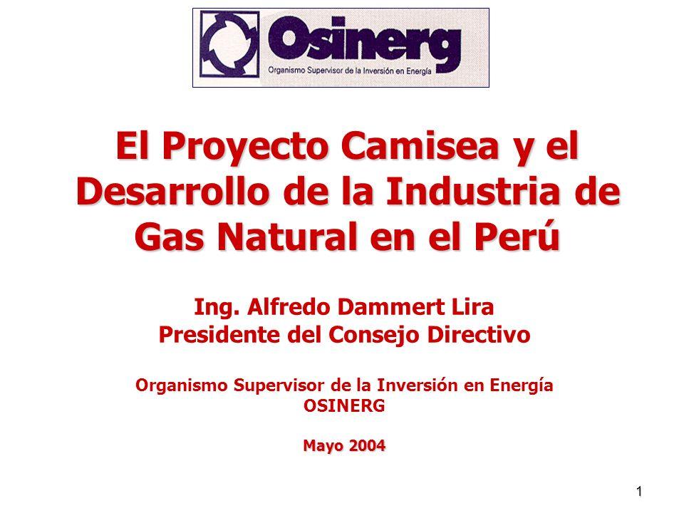 1 El Proyecto Camisea y el Desarrollo de la Industria de Gas Natural en el Perú Ing. Alfredo Dammert Lira Presidente del Consejo Directivo Organismo S