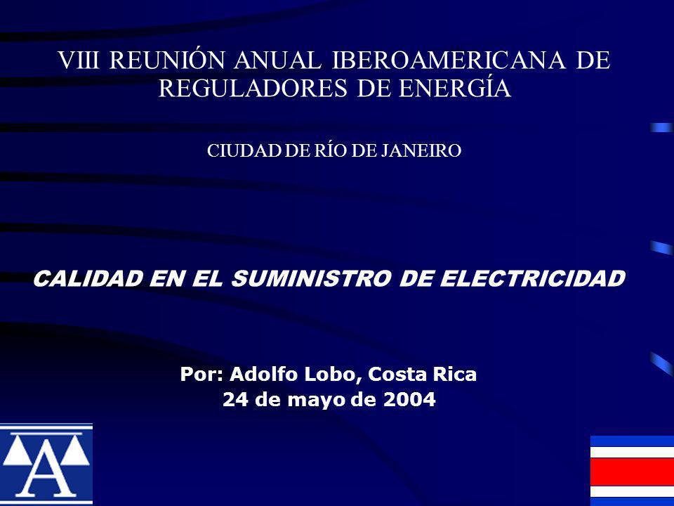 VIII REUNIÓN ANUAL IBEROAMERICANA DE REGULADORES DE ENERGÍA CIUDAD DE RÍO DE JANEIRO Por: Adolfo Lobo, Costa Rica 24 de mayo de 2004 CALIDAD EN EL SUMINISTRO DE ELECTRICIDAD
