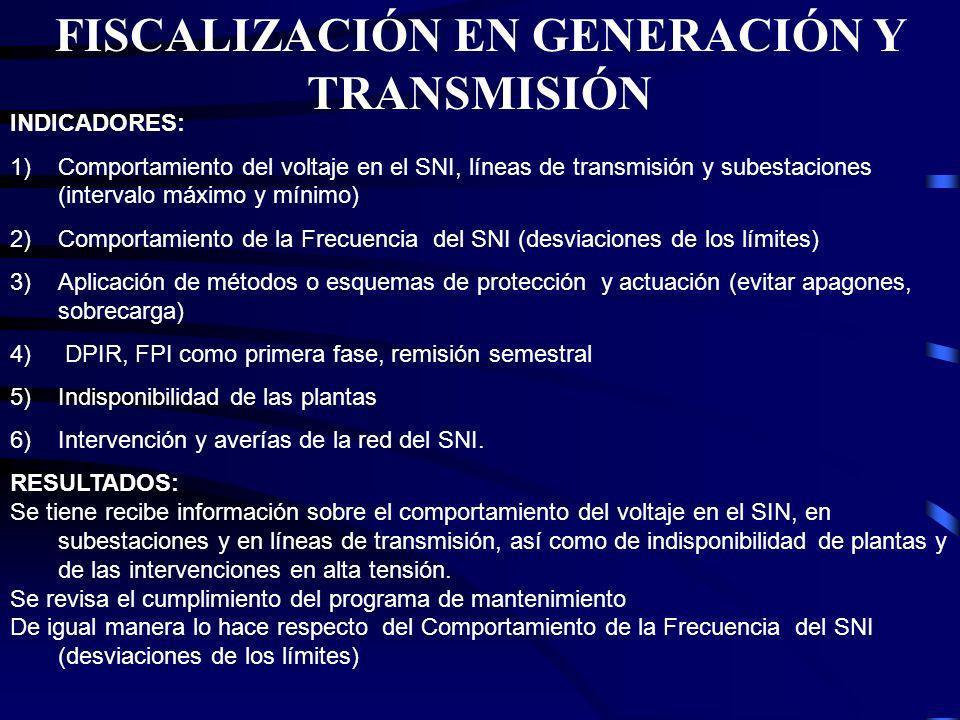 FISCALIZACIÓN EN GENERACIÓN Y TRANSMISIÓN INDICADORES: 1)Comportamiento del voltaje en el SNI, líneas de transmisión y subestaciones (intervalo máximo y mínimo) 2)Comportamiento de la Frecuencia del SNI (desviaciones de los límites) 3)Aplicación de métodos o esquemas de protección y actuación (evitar apagones, sobrecarga) 4) DPIR, FPI como primera fase, remisión semestral 5)Indisponibilidad de las plantas 6)Intervención y averías de la red del SNI.