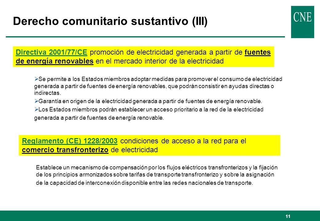 11 Derecho comunitario sustantivo (III) Directiva 2001/77/CE promoción de electricidad generada a partir de fuentes de energía renovables en el mercado interior de la electricidad Se permite a los Estados miembros adoptar medidas para promover el consumo de electricidad generada a partir de fuentes de energía renovables, que podrán consistir en ayudas directas o indirectas.