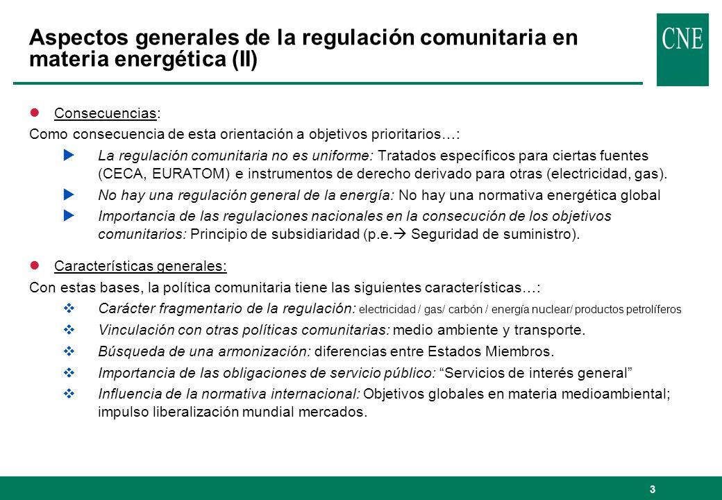 3 Aspectos generales de la regulación comunitaria en materia energética (II) lConsecuencias: Como consecuencia de esta orientación a objetivos prioritarios…: La regulación comunitaria no es uniforme: Tratados específicos para ciertas fuentes (CECA, EURATOM) e instrumentos de derecho derivado para otras (electricidad, gas).