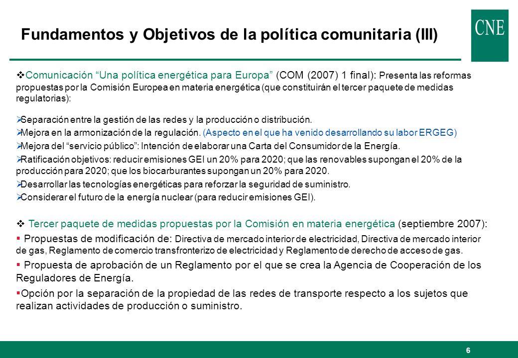 6 Fundamentos y Objetivos de la política comunitaria (III) Comunicación Una política energética para Europa (COM (2007) 1 final): Presenta las reformas propuestas por la Comisión Europea en materia energética (que constituirán el tercer paquete de medidas regulatorias): Separación entre la gestión de las redes y la producción o distribución.