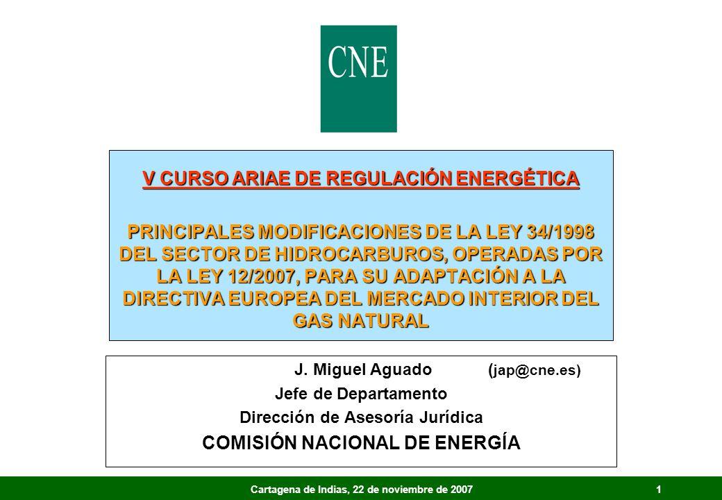 1Cartagena de Indias, 22 de noviembre de 2007 V CURSO ARIAE DE REGULACIÓN ENERGÉTICA PRINCIPALES MODIFICACIONES DE LA LEY 34/1998 DEL SECTOR DE HIDROCARBUROS, OPERADAS POR LA LEY 12/2007, PARA SU ADAPTACIÓN A LA DIRECTIVA EUROPEA DEL MERCADO INTERIOR DEL GAS NATURAL J.