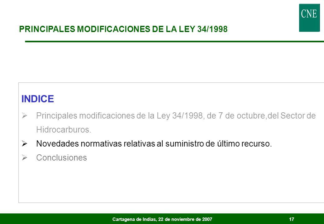 Cartagena de Indias, 22 de noviembre de 200717 PRINCIPALES MODIFICACIONES DE LA LEY 34/1998 INDICE Principales modificaciones de la Ley 34/1998, de 7 de octubre,del Sector de Hidrocarburos.