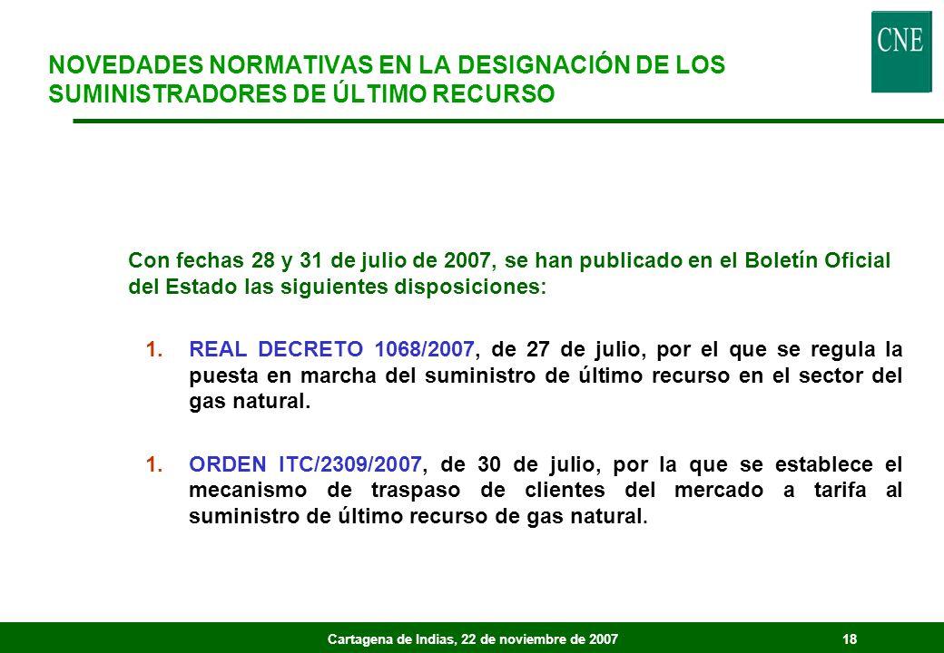 Cartagena de Indias, 22 de noviembre de 200718 Con fechas 28 y 31 de julio de 2007, se han publicado en el Boletín Oficial del Estado las siguientes disposiciones: 1.REAL DECRETO 1068/2007, de 27 de julio, por el que se regula la puesta en marcha del suministro de último recurso en el sector del gas natural.
