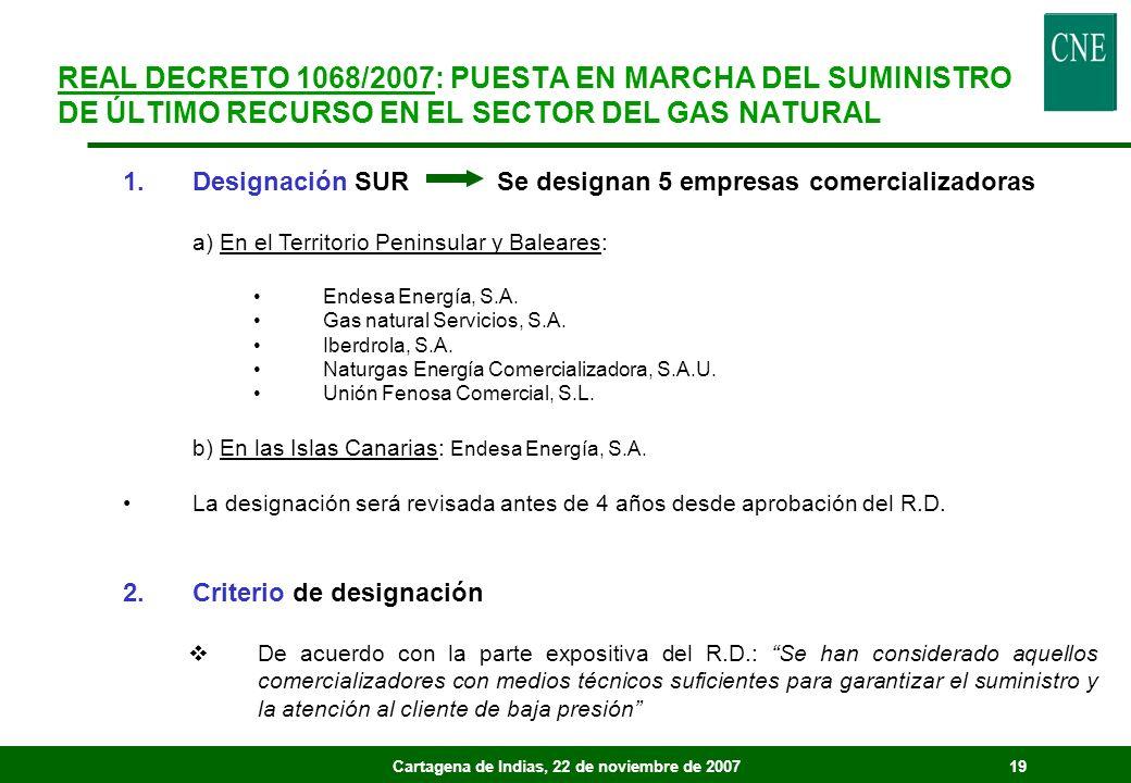 Cartagena de Indias, 22 de noviembre de 200719 REAL DECRETO 1068/2007: PUESTA EN MARCHA DEL SUMINISTRO DE ÚLTIMO RECURSO EN EL SECTOR DEL GAS NATURAL 1.Designación SUR Se designan 5 empresas comercializadoras a) En el Territorio Peninsular y Baleares: Endesa Energía, S.A.