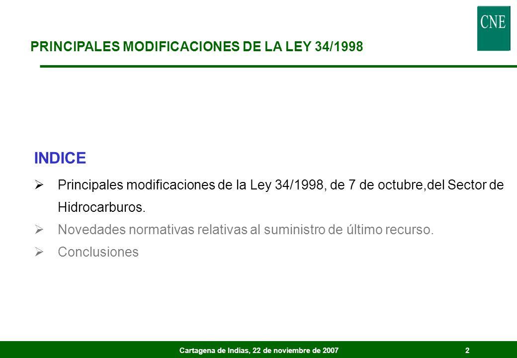 Cartagena de Indias, 22 de noviembre de 20072 PRINCIPALES MODIFICACIONES DE LA LEY 34/1998 INDICE Principales modificaciones de la Ley 34/1998, de 7 de octubre,del Sector de Hidrocarburos.