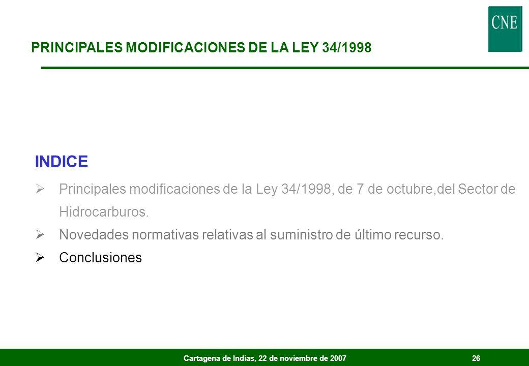 Cartagena de Indias, 22 de noviembre de 200726 PRINCIPALES MODIFICACIONES DE LA LEY 34/1998 INDICE Principales modificaciones de la Ley 34/1998, de 7 de octubre,del Sector de Hidrocarburos.