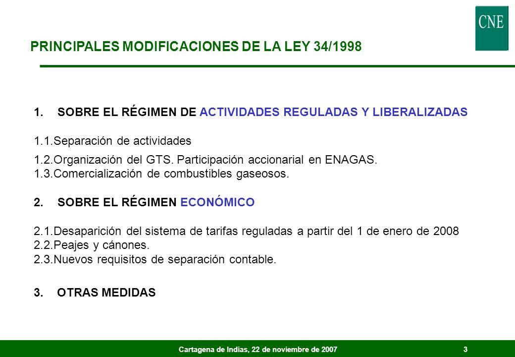 Cartagena de Indias, 22 de noviembre de 20073 PRINCIPALES MODIFICACIONES DE LA LEY 34/1998 1.SOBRE EL RÉGIMEN DE ACTIVIDADES REGULADAS Y LIBERALIZADAS 1.1.Separación de actividades 1.2.Organización del GTS.