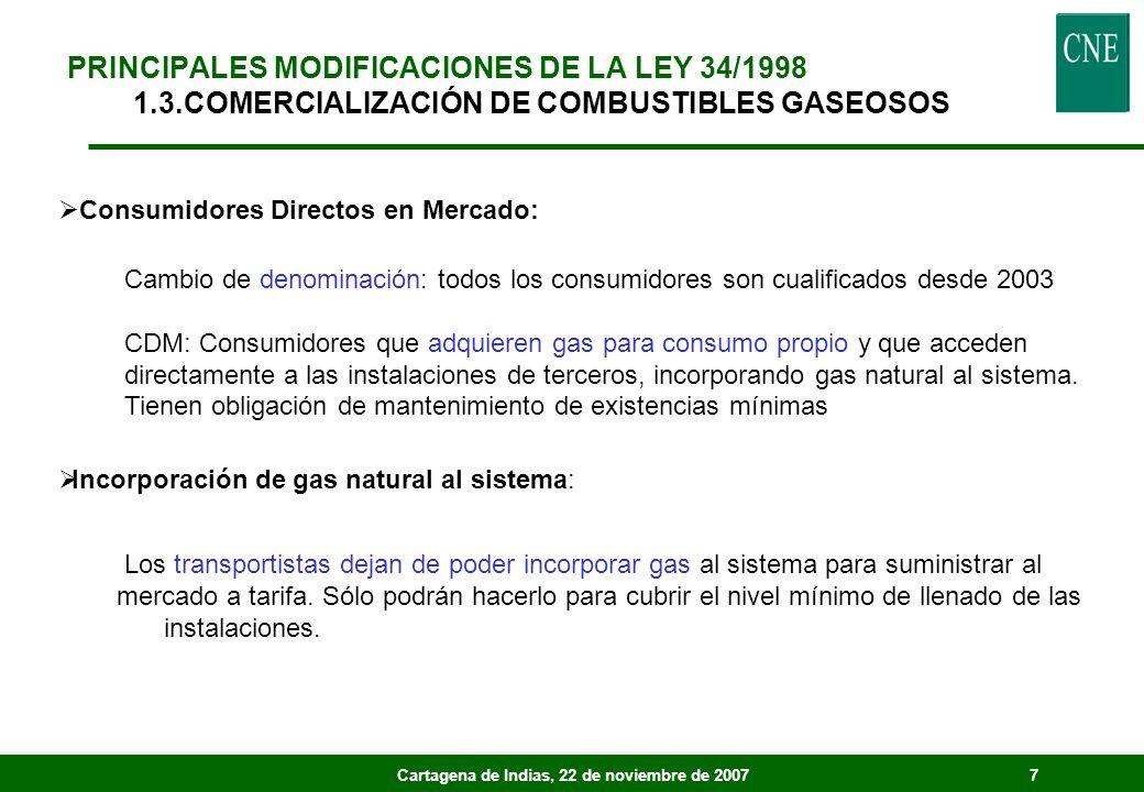 Cartagena de Indias, 22 de noviembre de 20077 PRINCIPALES MODIFICACIONES DE LA LEY 34/1998 1.3.COMERCIALIZACIÓN DE COMBUSTIBLES GASEOSOS Consumidores Directos en Mercado: Cambio de denominación: todos los consumidores son cualificados desde 2003 CDM: Consumidores que adquieren gas para consumo propio y que acceden directamente a las instalaciones de terceros, incorporando gas natural al sistema.