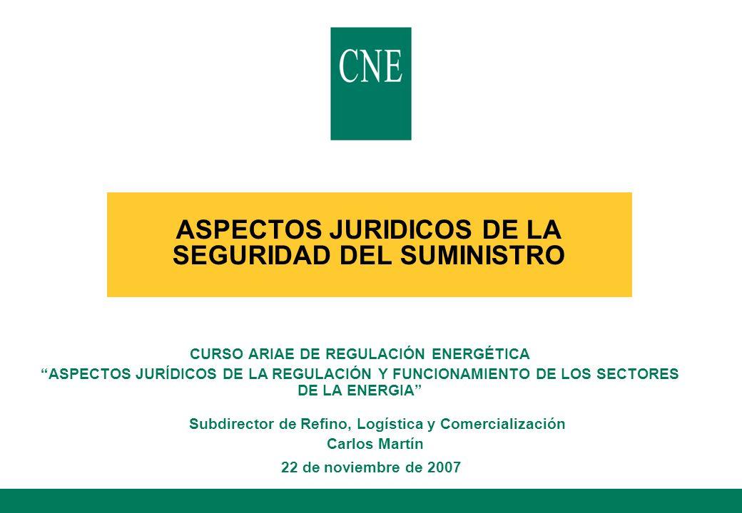 ASPECTOS JURIDICOS DE LA SEGURIDAD DEL SUMINISTRO Subdirector de Refino, Logística y Comercialización Carlos Martín 22 de noviembre de 2007 CURSO ARIA