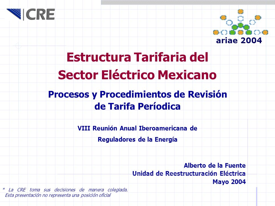 Estructura Tarifaria del Sector Eléctrico Mexicano Alberto de la Fuente Unidad de Reestructuración Eléctrica Mayo 2004 * La CRE toma sus decisiones de