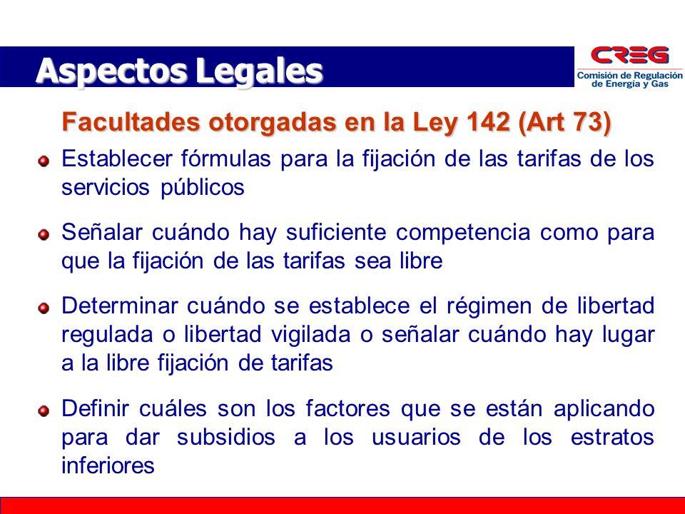 Facultades otorgadas en la Ley 142 (Art 73) Establecer fórmulas para la fijación de las tarifas de los servicios públicos Señalar cuándo hay suficiente competencia como para que la fijación de las tarifas sea libre Determinar cuándo se establece el régimen de libertad regulada o libertad vigilada o señalar cuándo hay lugar a la libre fijación de tarifas Definir cuáles son los factores que se están aplicando para dar subsidios a los usuarios de los estratos inferiores Aspectos Legales