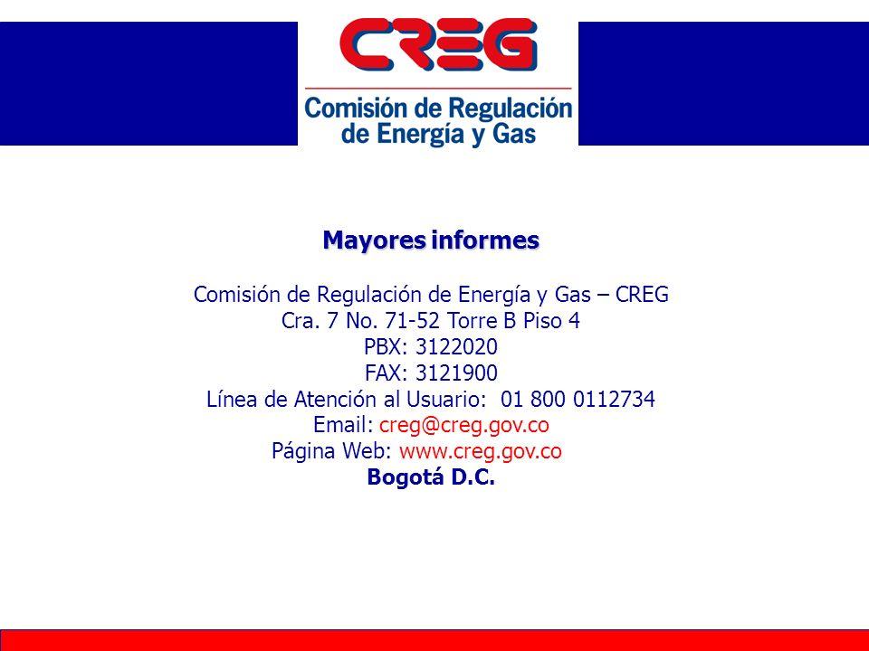 Mayores informes Comisión de Regulación de Energía y Gas – CREG Cra. 7 No. 71-52 Torre B Piso 4 PBX: 3122020 FAX: 3121900 Línea de Atención al Usuario