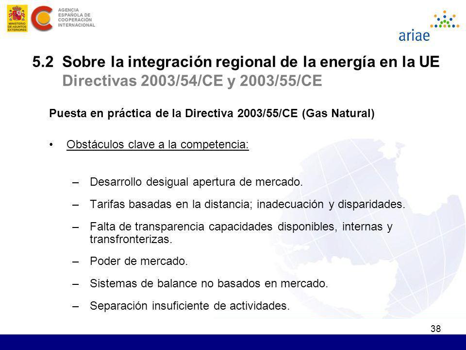 38 Puesta en práctica de la Directiva 2003/55/CE (Gas Natural) Obstáculos clave a la competencia: –Desarrollo desigual apertura de mercado. –Tarifas b