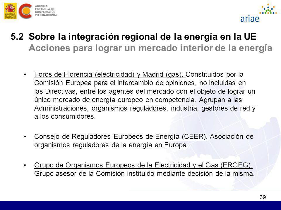 39 5.2 Sobre la integración regional de la energía en la UE Acciones para lograr un mercado interior de la energía Foros de Florencia (electricidad) y