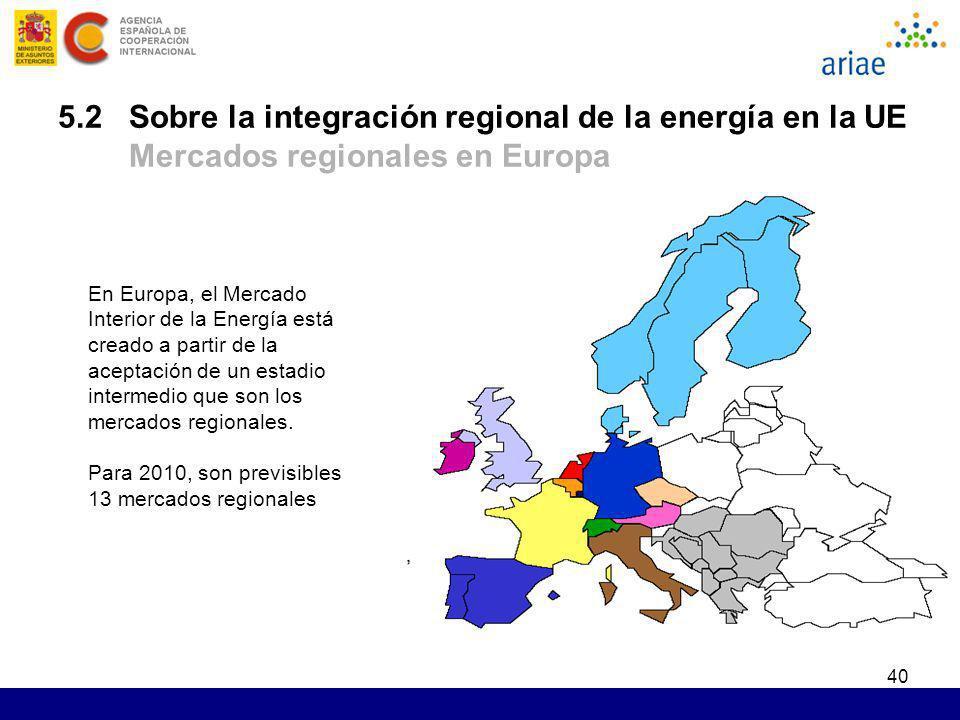 40 5.2 Sobre la integración regional de la energía en la UE Mercados regionales en Europa En Europa, el Mercado Interior de la Energía está creado a p