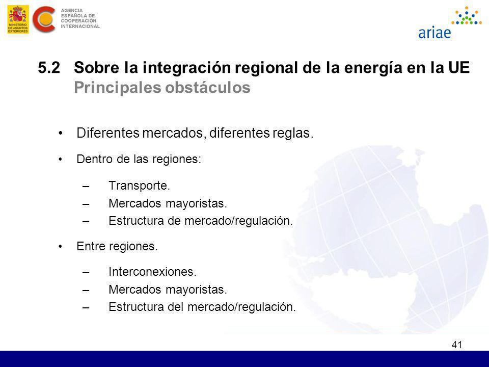 41 5.2 Sobre la integración regional de la energía en la UE Principales obstáculos Diferentes mercados, diferentes reglas. Dentro de las regiones: –Tr