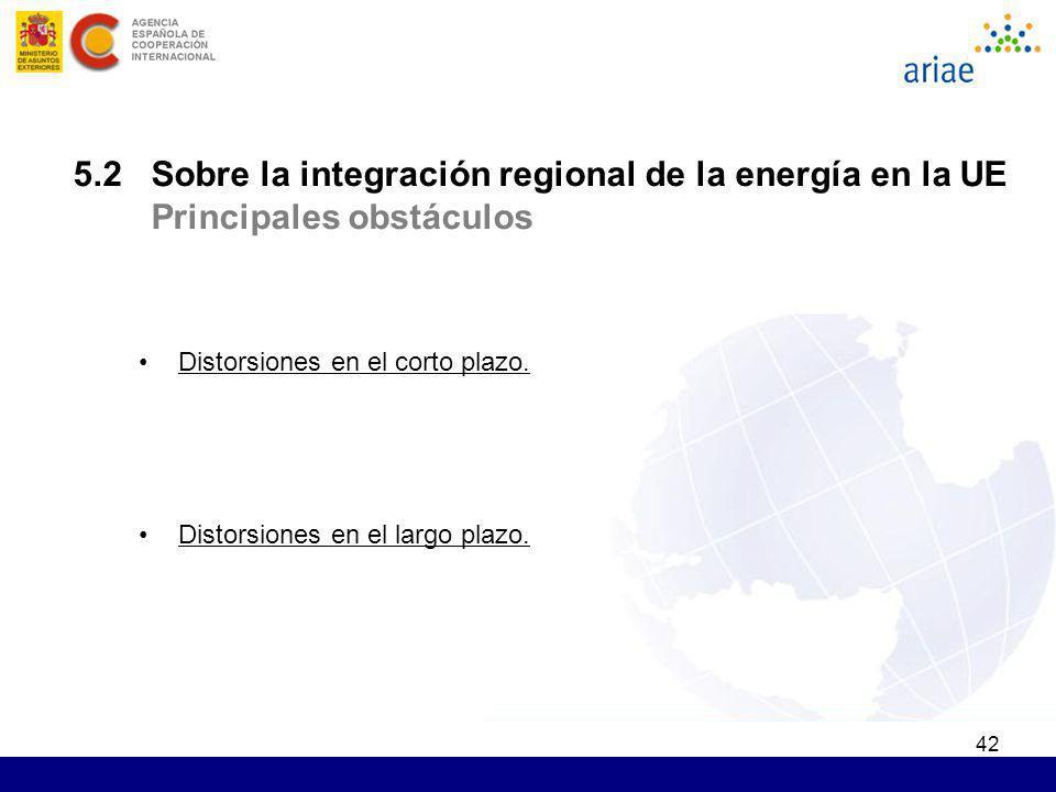 42 5.2 Sobre la integración regional de la energía en la UE Principales obstáculos Distorsiones en el corto plazo. Distorsiones en el largo plazo.