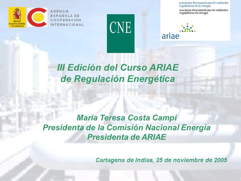 1 III Edición del Curso ARIAE de Regulación Energética Cartagena de Indias, 25 de noviembre de 2005 Maria Teresa Costa Campi Presidenta de la Comisión Nacional Energía Presidenta de ARIAE