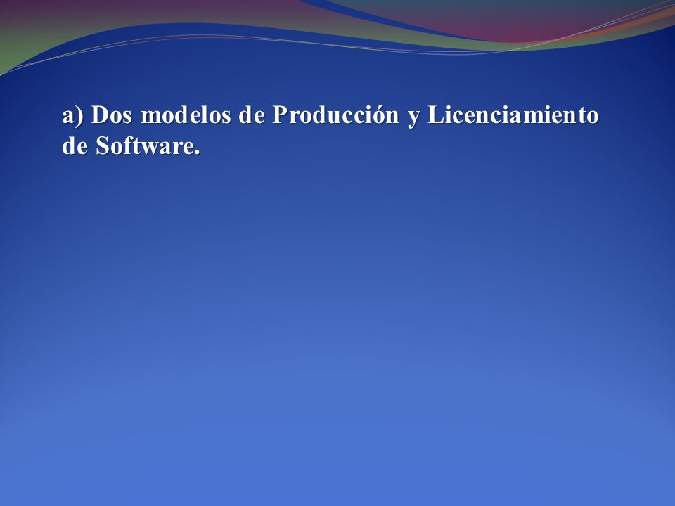 a) Dos modelos de Producción y Licenciamiento de Software.