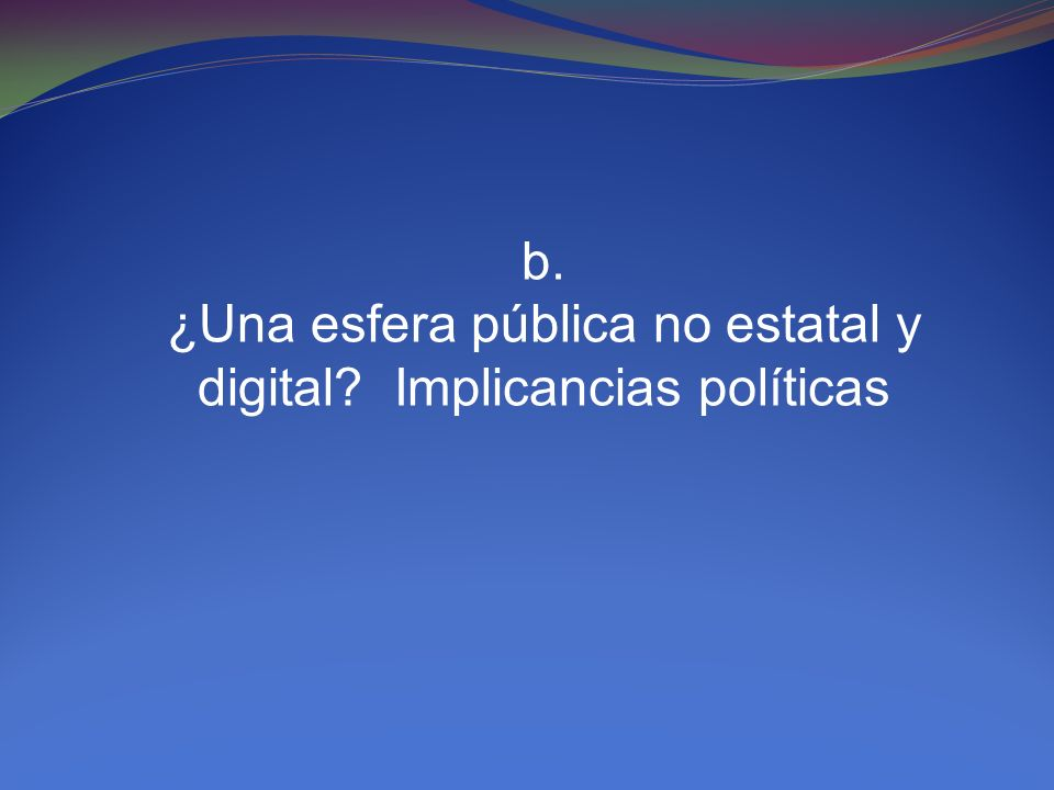 b. ¿Una esfera pública no estatal y digital? Implicancias políticas