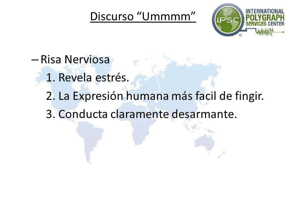 Discurso Ummmm – Risa Nerviosa 1. Revela estrés. 2. La Expresión humana más facil de fingir. 3. Conducta claramente desarmante.