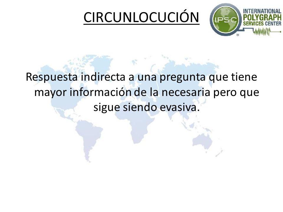 CIRCUNLOCUCIÓN Respuesta indirecta a una pregunta que tiene mayor información de la necesaria pero que sigue siendo evasiva.