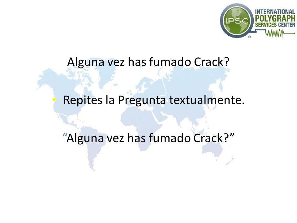 Alguna vez has fumado Crack? Repites la Pregunta textualmente. Alguna vez has fumado Crack?
